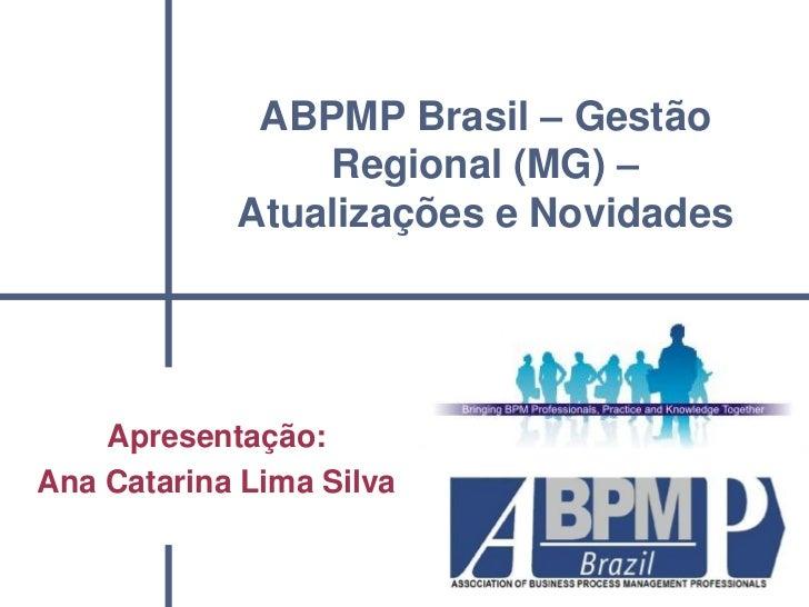 ABPMP Brasil – Gestão                Regional (MG) –            Atualizações e Novidades    Apresentação:Ana Catarina Lima...