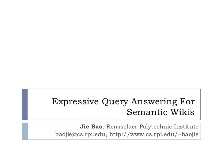 Expressive Query Answering For  Semantic Wikis<br />Jie Bao, Rensselaer Polytechnic Institute<br />baojie@cs.rpi.edu, http...