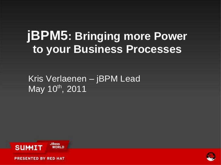 Kris Verlaenen – jBPM Lead May 10 th , 2011   jBPM5 : Bringing more Power to your Business Processes