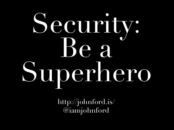Security:   Be aSuperhero  http://johnford.is/    @iamjohnford