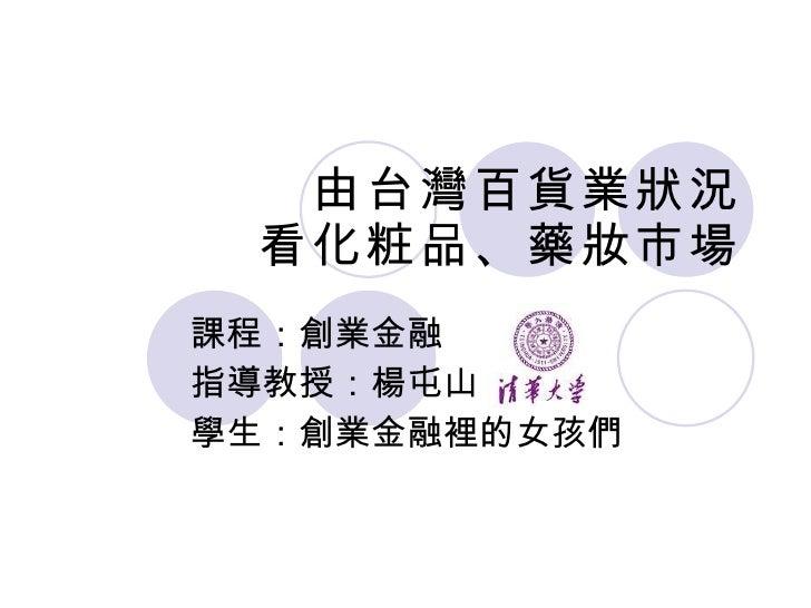 由台灣百貨業狀況 看化粧品、藥妝市場 課程:創業金融 指導教授:楊屯山  學生:創業金融裡的女孩們