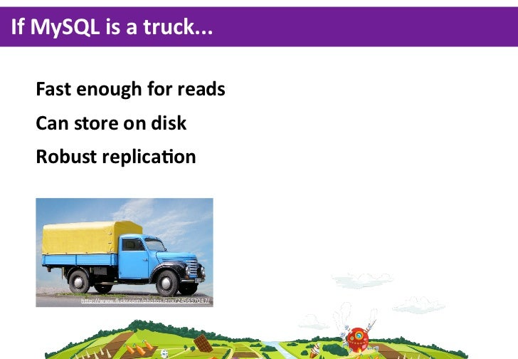 If MySQL is a truck...   Fast enough for reads   Can store on disk   Robust replicaGon         hp://www.flickr.c...