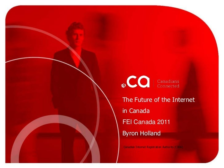 The Future of the Internet <br />in Canada<br />FEI Canada 2011<br />Byron Holland<br />Canadian Internet Registration Aut...
