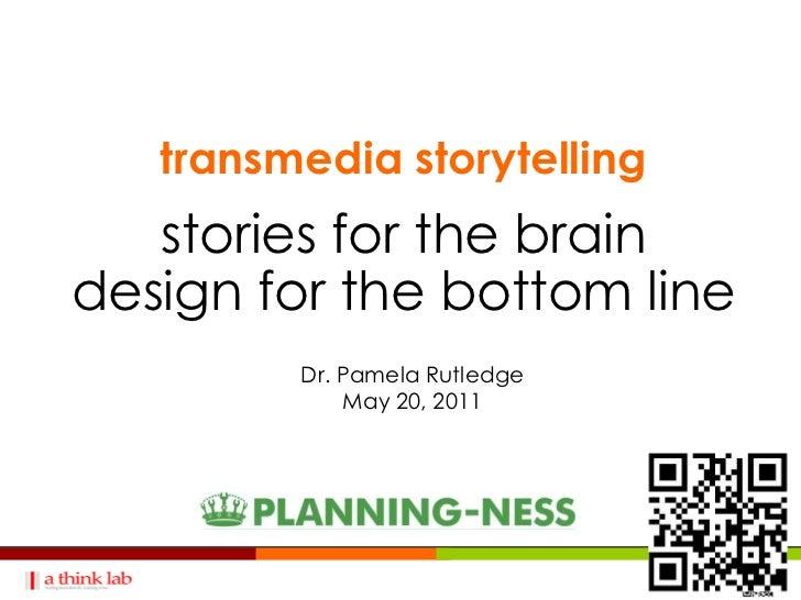 transmedia storytelling   stories for the braindesign for the bottom line         Dr. Pamela Rutledge             May 20, ...