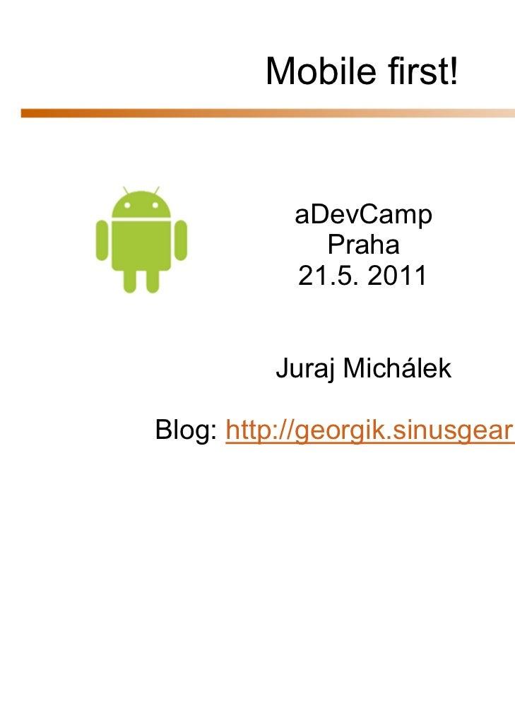 Mobile first!           aDevCamp             Praha           21.5. 2011         Juraj MichálekBlog: http://georgik.sinusge...