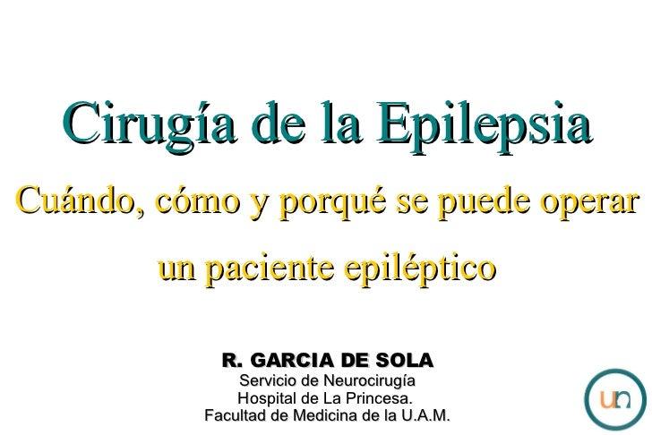 Cirugía de la Epilepsia Cuándo, cómo y porqué se puede operar un paciente epiléptico R. GARCIA DE SOLA Servicio de Neuroci...
