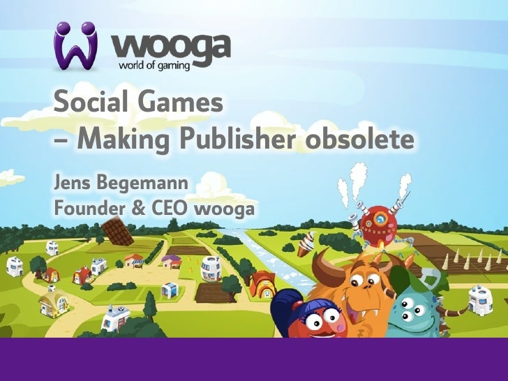 +    Social Games     – Making Publisher obsolete        Jens Begemann    Founder & CEO wooga