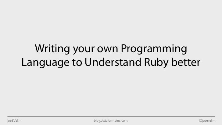 Writing your own Programming             Language to Understand Ruby betterJosé Valim                blog.plataformatec.co...