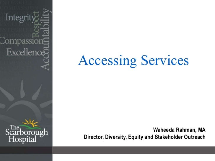 Accessing Services Waheeda Rahman, MA Director, Diversity, Equity and Stakeholder Outreach