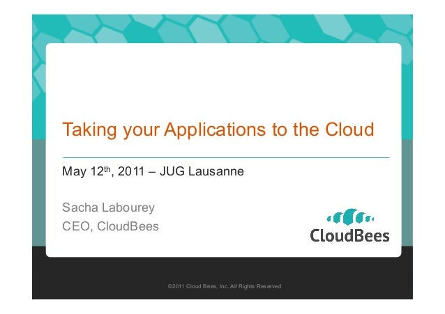 Taking your Applications to the Cloud May 12th, 2011 – JUG Lausanne Sacha Labourey CEO, CloudBees  ©2011 Cloud Bees, Inc. ...