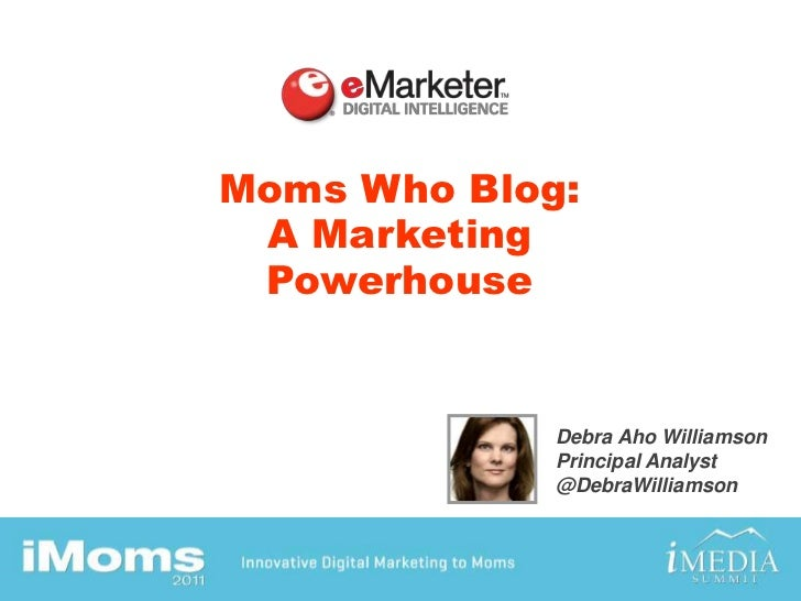 Moms Who Blog: A Marketing Powerhouse<br />Debra Aho Williamson<br />Principal Analyst<br />@DebraWilliamson<br />