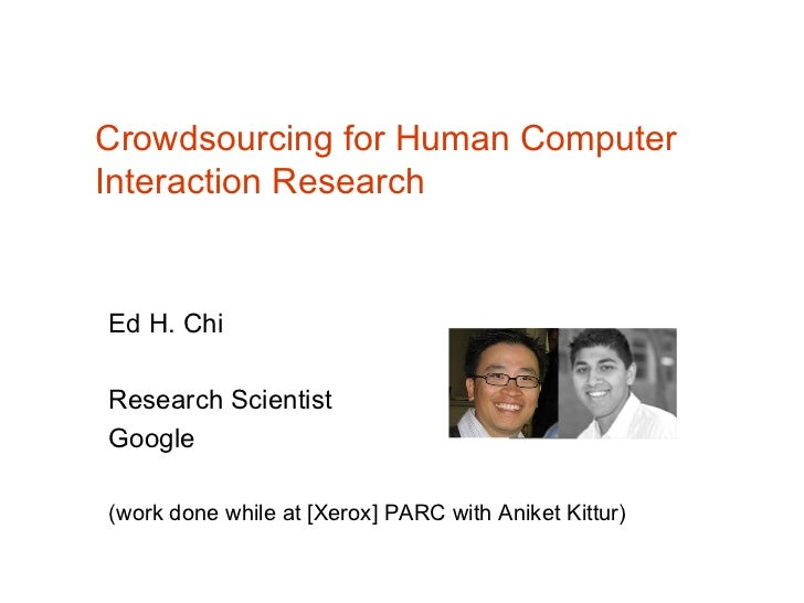 Crowdsourcing for Human ComputerInteraction ResearchEd H. ChiResearch ScientistGoogle(work done while at [Xerox] PARC with...