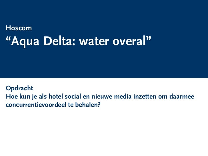 """Hoscom  """"Aqua Delta: water overal""""  Opdracht  Hoe kun je als hotel social en nieuwe media inzetten om daarmee  concurrenti..."""
