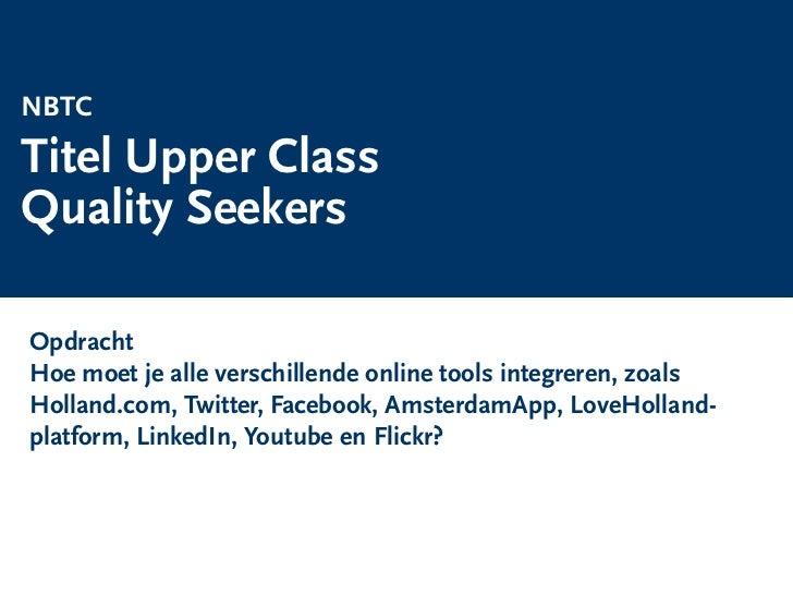 NBTC  Titel Upper Class  Quality Seekers   Opdracht   Hoe moet je alle verschillende online tools integreren, zoals   Holl...