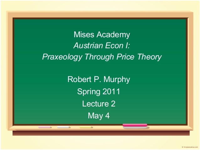 Mises Academy Austrian Econ I: Praxeology Through Price Theory Robert P. Murphy Spring 2011 Lecture 2 May 4