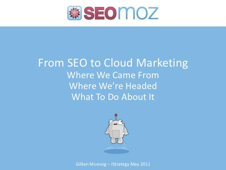 From SEO to Cloud MarketingWhere We Came FromWhere We're Headed What To Do About It<br />Gillian Muessig – iStrategy May 2...