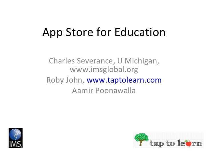 App Store for Education Charles Severance, U Michigan, www.imsglobal.org Roby John,  www.taptolearn.com Aamir Poonawalla