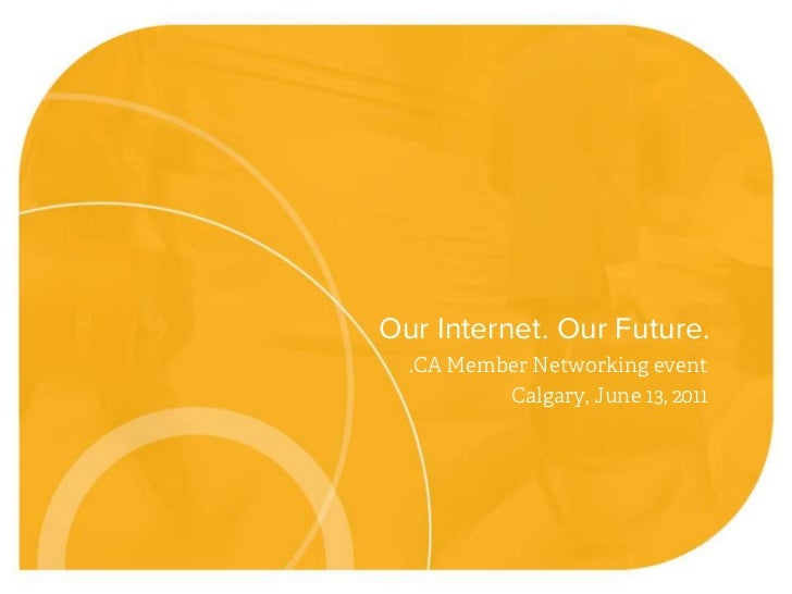 .CA Member Networking event<br />Calgary, June 13, 2011<br />Our Internet. Our Future.<br />