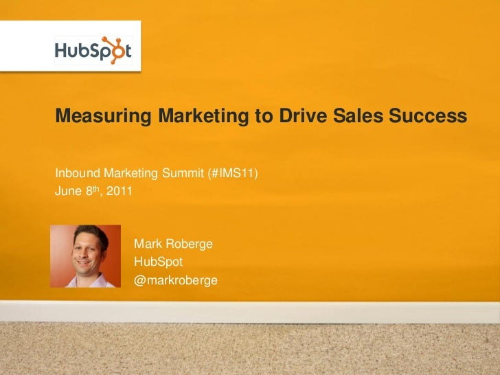Measuring Marketing to Drive Sales SuccessInbound Marketing Summit (#IMS11)June 8th, 2011            Mark Roberge         ...