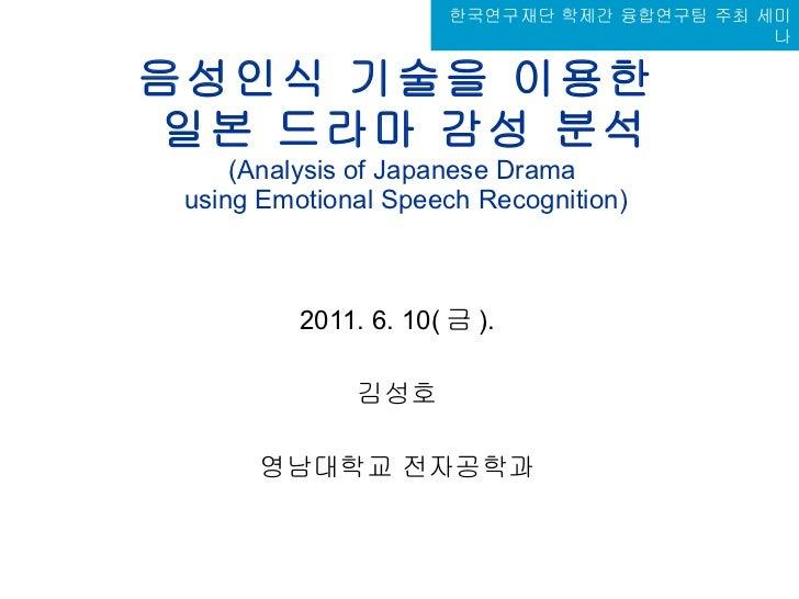음성인식 기술을 이용한  일본 드라마 감성 분석 (Analysis of Japanese Drama  using Emotional Speech Recognition) 2011. 6. 10( 금 ). 김성호 영남대학교 전자...