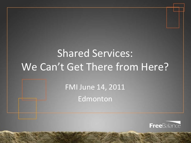 Shared Services:We Can't Get There from Here? <br />FMI June 14, 2011<br />Edmonton<br />