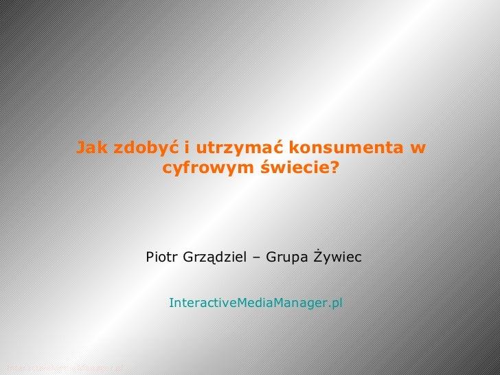 Jak zdobyć i utrzymać konsumenta w cyfrowym świecie? Piotr Grządziel – Grupa Żywiec   InteractiveMediaManager.pl