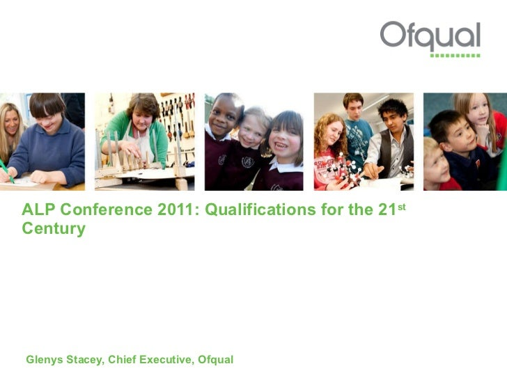 ALP Conference 2011: Qualifications for the 21 st  Century  Glenys Stacey, Chief Executive, Ofqual