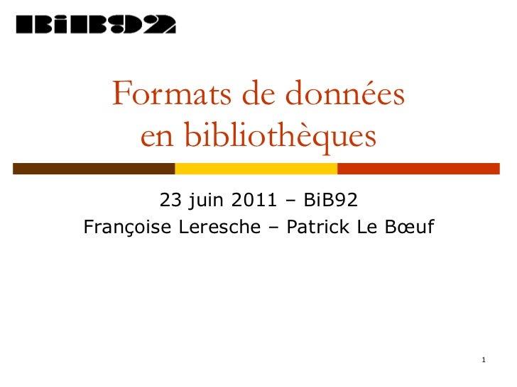 Formats de données en bibliothèques 23 juin 2011 – BiB92 Françoise Leresche – Patrick Le Bœuf