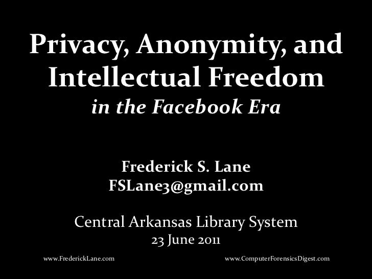 Privacy, Anonymity, and Intellectual Freedomin the Facebook Era<br />Frederick S. Lane<br />FSLane3@gmail.com<br />Central...