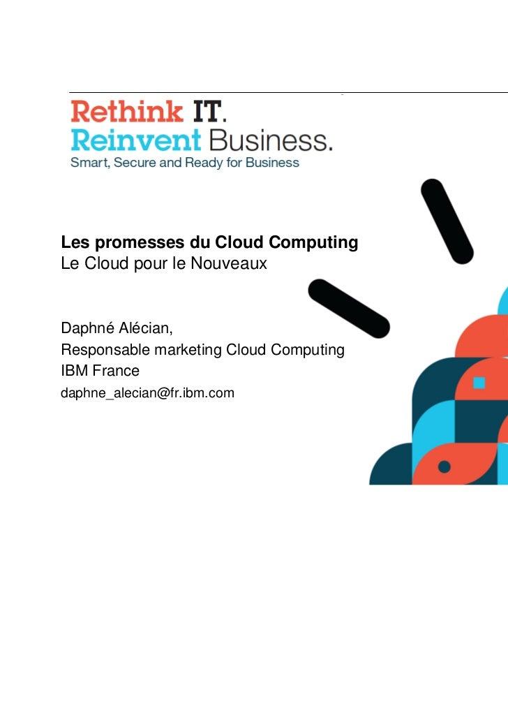 Les promesses du Cloud ComputingLe Cloud pour le NouveauxDaphné Alécian,Responsable marketing Cloud ComputingIBM Francedap...