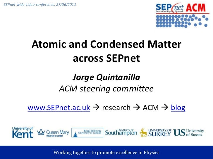 Atomic and Condensed Matter across SEPnet<br />Jorge QuintanillaACM steering committee<br />www.SEPnet.ac.uk research  A...