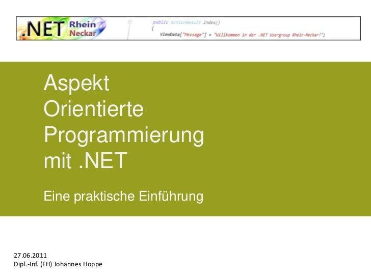 AspektOrientierteProgrammierungmit .NET<br />Eine praktische Einführung<br />27.06.2011<br />Dipl.-Inf. (FH) Johannes Hopp...