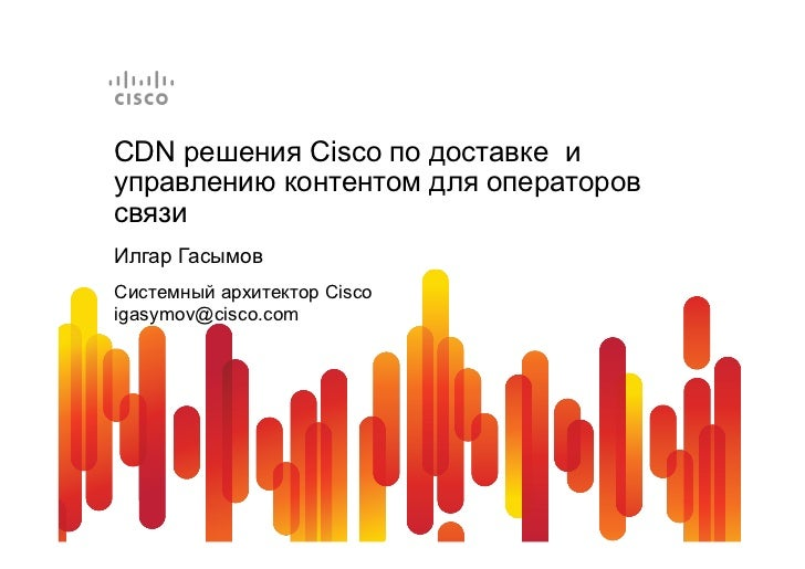 CDN решения Cisco по доставке иуправлению контентом для операторовсвязиИлгар ГасымовСистемный архитектор Ciscoigasymov@cis...