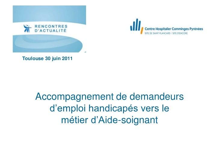 Toulouse 30 juin 2011     Accompagnement de demandeurs        d'emploi handicapés vers le           métier d'Aide-soignant