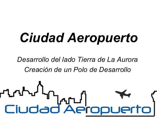Ciudad Aeropuerto Desarrollo del lado Tierra de La Aurora Creación de un Polo de Desarrollo