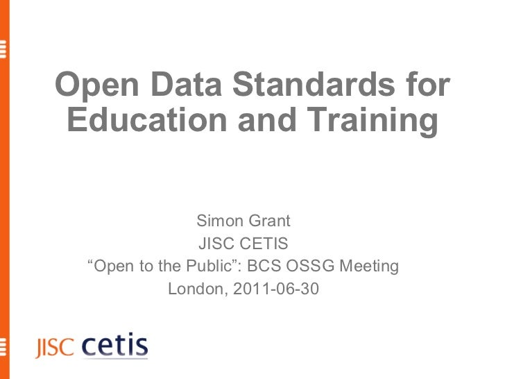 "Open Data Standards for Education and Training Simon Grant JISC CETIS "" Open to the Public"": BCS OSSG Meeting London, 2011..."