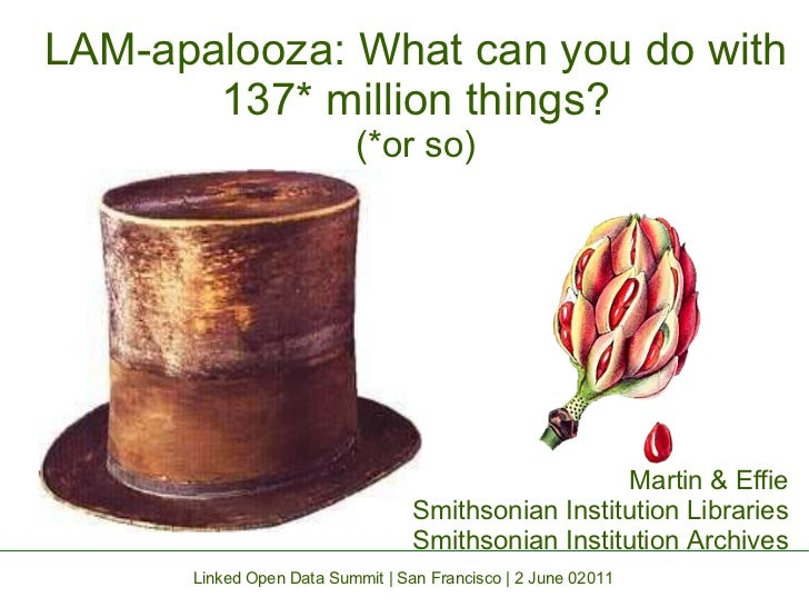 LAM-apalooza: What can you do with 137* million things? (*or so) Martin & Effie Smithsonian Institution Libraries Smithson...