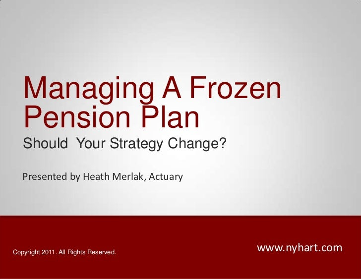 Managing A Frozen Pension Plan<br />Should  Your Strategy Change?<br />Presented by Heath Merlak, Actuary<br />www.nyhart....
