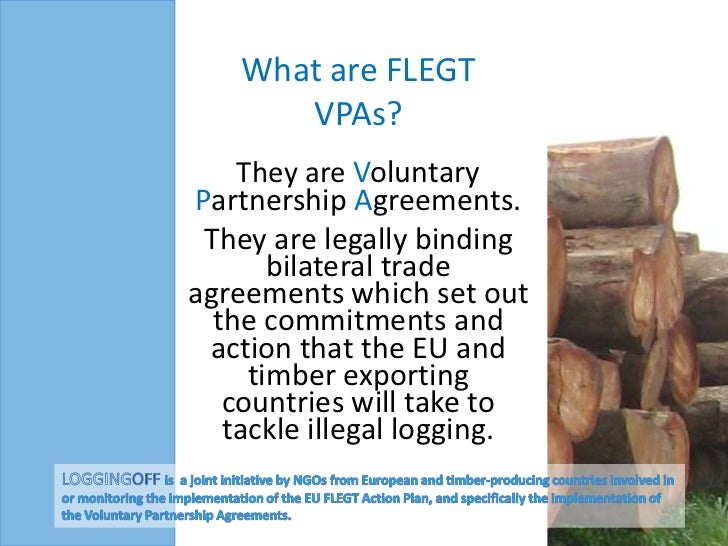 What are FLEGT       VPAs?    They are VoluntaryPartnership Agreements. They are legally binding       bilateral tradeagre...