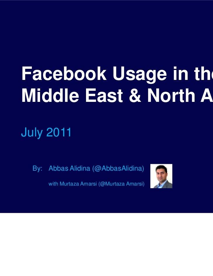 Facebook Usage in theMiddle East & North AfricaJuly 2011 By: Abbas Alidina (@AbbasAlidina)     with Murtaza Amarsi (@Murta...
