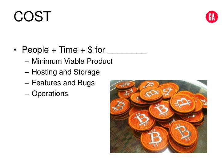 COST<br />People + Time + $ for ________<br />Minimum Viable Product<br />Hosting and Storage<br />Features and Bugs<br />...