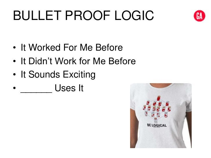 Bullet proof logic<br />It Worked For Me Before<br />It Didn't Work for Me Before<br />It Sounds Exciting<br />______ Uses...