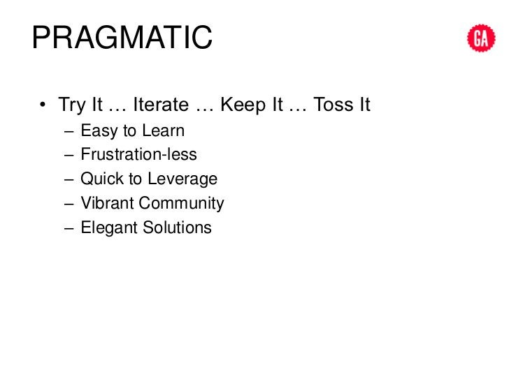 Pragmatic<br />Try It … Iterate … Keep It … Toss It<br />Easy to Learn<br />Frustration-less<br />Quick to Leverage<br />V...