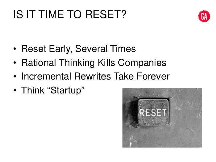 IS it time to reset?<br />Reset Early, Several Times<br />Rational Thinking Kills Companies<br />Incremental Rewrites Take...