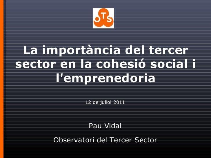 12 de juliol 2011 Pau Vidal Observatori del Tercer Sector La importància del tercer sector en la cohesió social i l'empren...