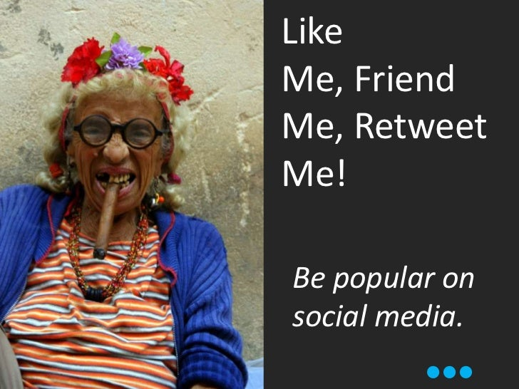 Like Me, Friend Me, Retweet Me!<br />Be popular on social media.<br />