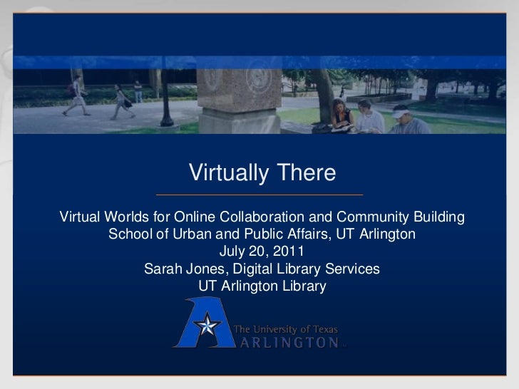 Virtually There<br />Virtual Worlds for Online Collaboration and Community Building<br />School of Urban and Public Affair...