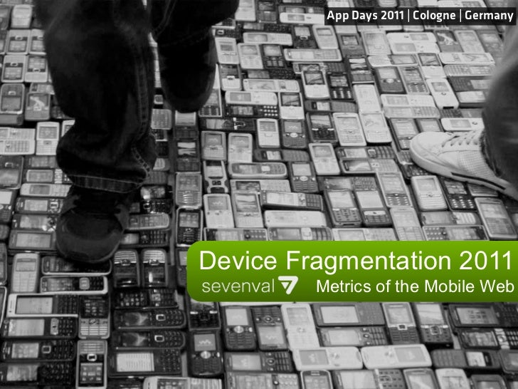 App Days 2011 | Cologne | GermanyDevice Fragmentation 2011         Metrics of the Mobile Web