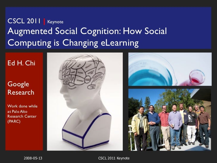 CSCL 2011 | Keynote	Augmented Social Cognition: How SocialComputing is Changing eLearning              	Ed H. Chi		GoogleR...