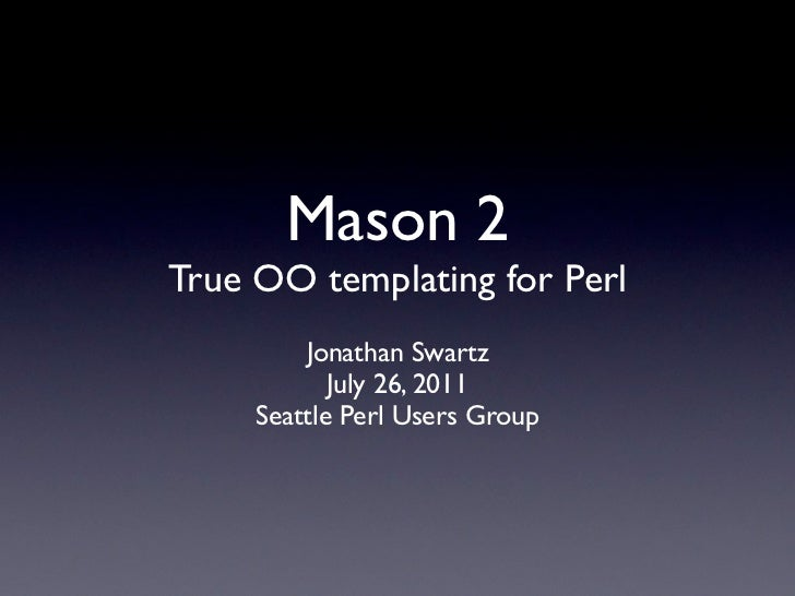 Mason 2True OO templating for Perl         Jonathan Swartz            July 26, 2011     Seattle Perl Users Group